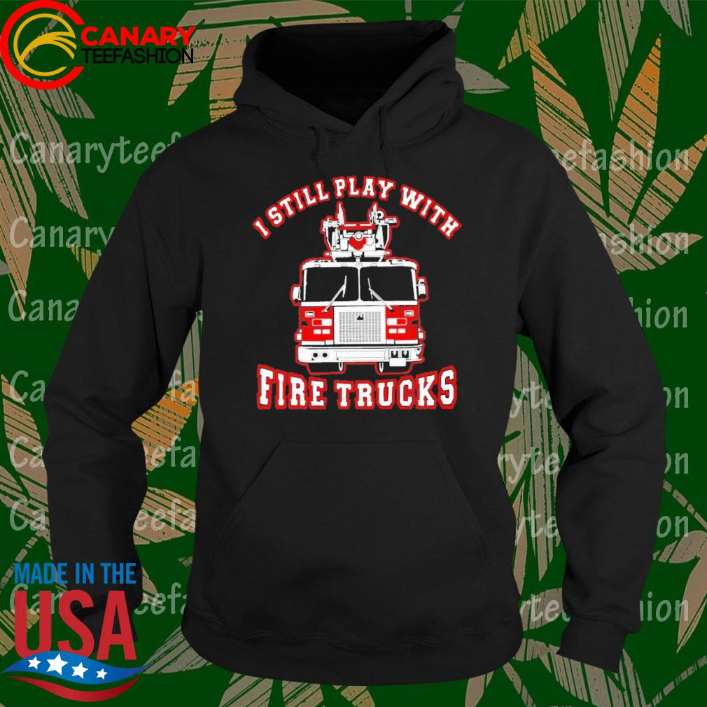 Firefighter I Still Play With Fire Trucks s Hoodie