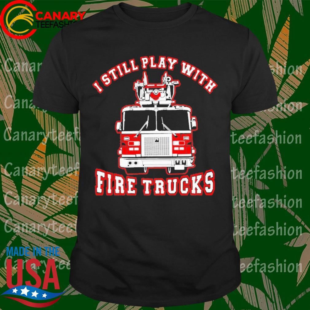 Firefighter I Still Play With Fire Trucks shirt