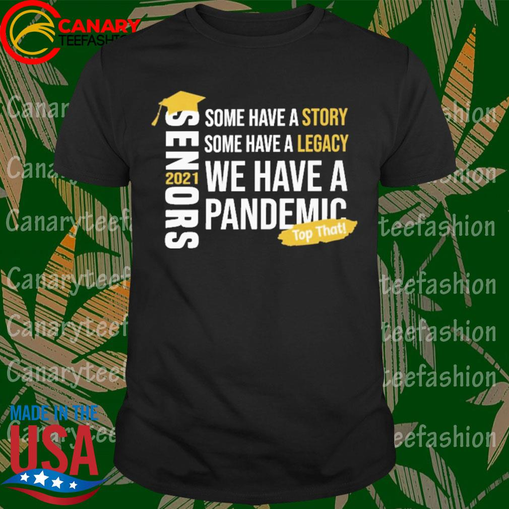 Senors some have a Story some have a Legacy we have a Pandemic top that 2021 shirt