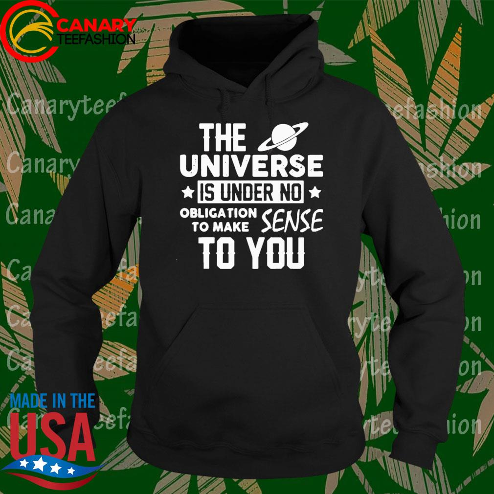 The Universe Is Under No Obligation To Make Sense To You Shirt Hoodie