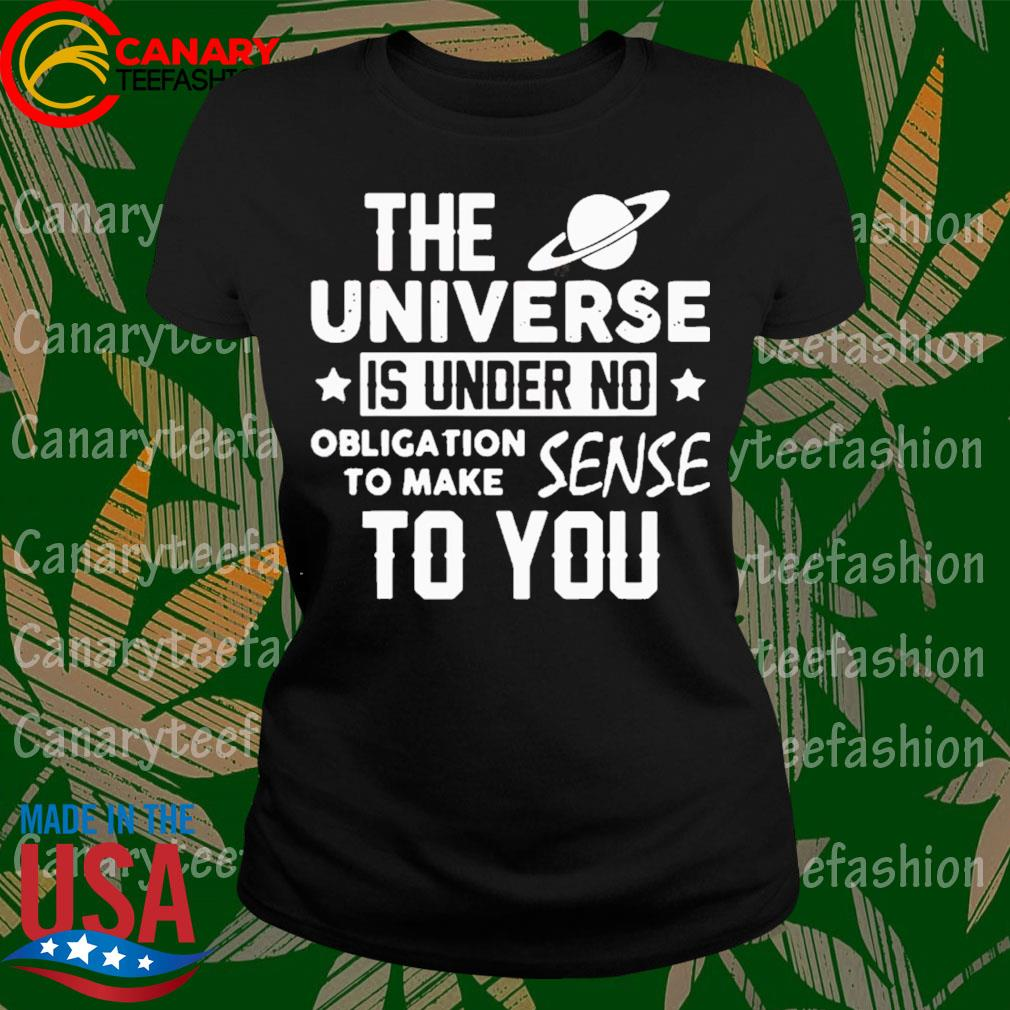 The Universe Is Under No Obligation To Make Sense To You Shirt LadyTee
