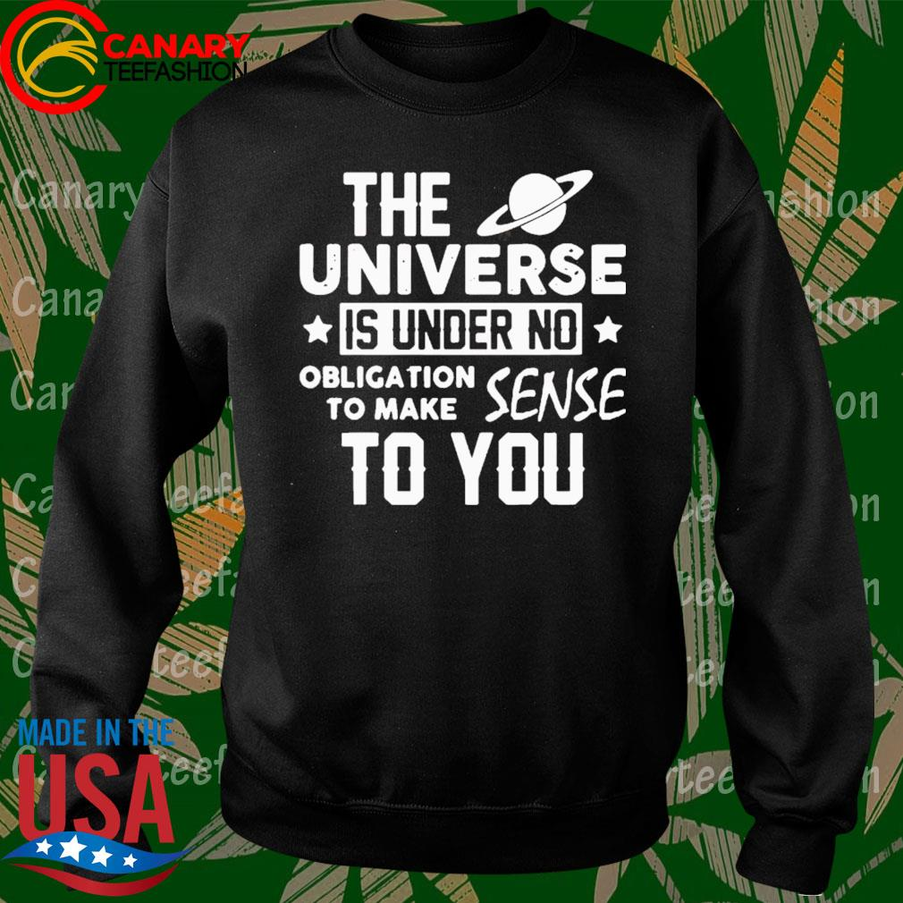 The Universe Is Under No Obligation To Make Sense To You Shirt Sweatshirt