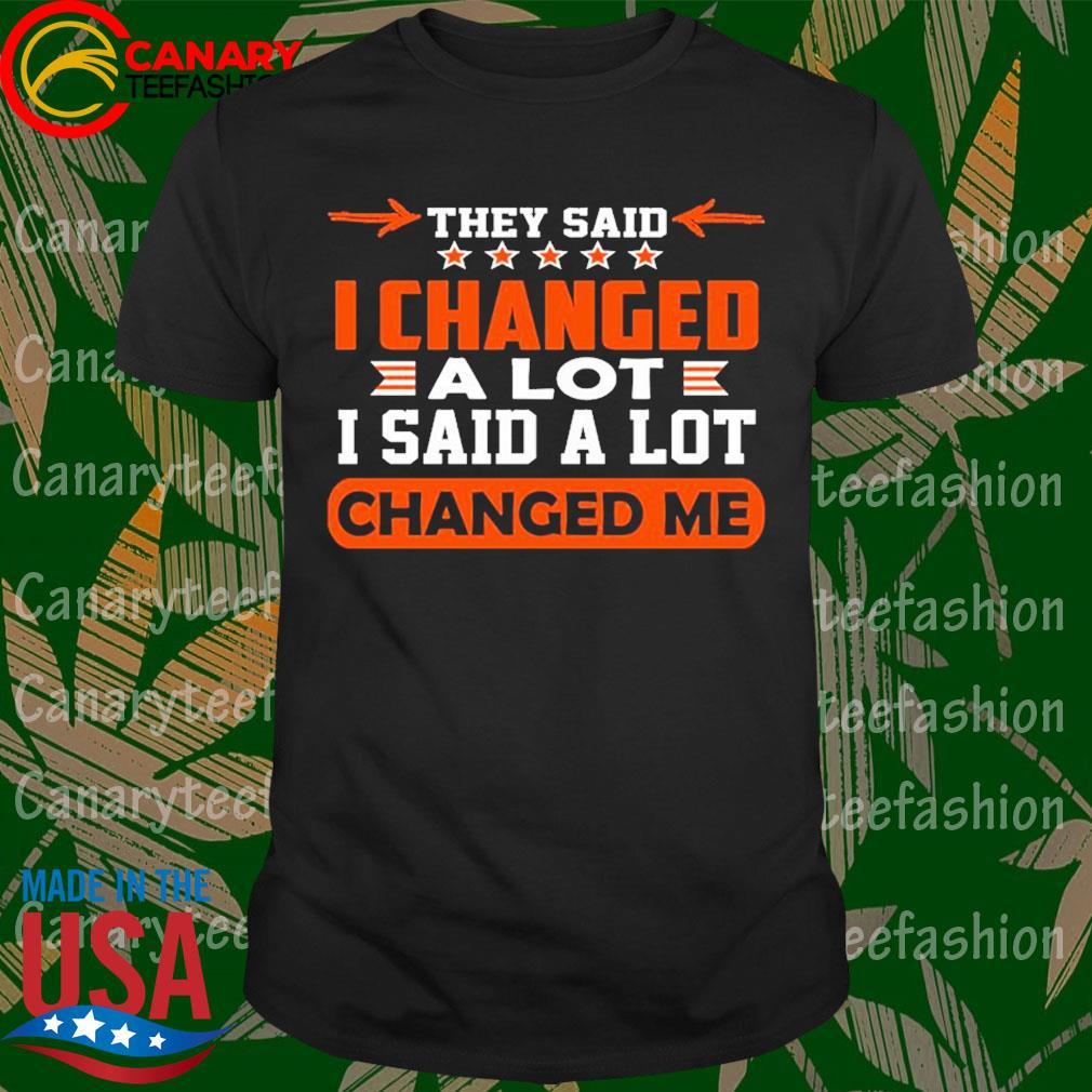 They said I changed a lot I said a lot Changed me shirt