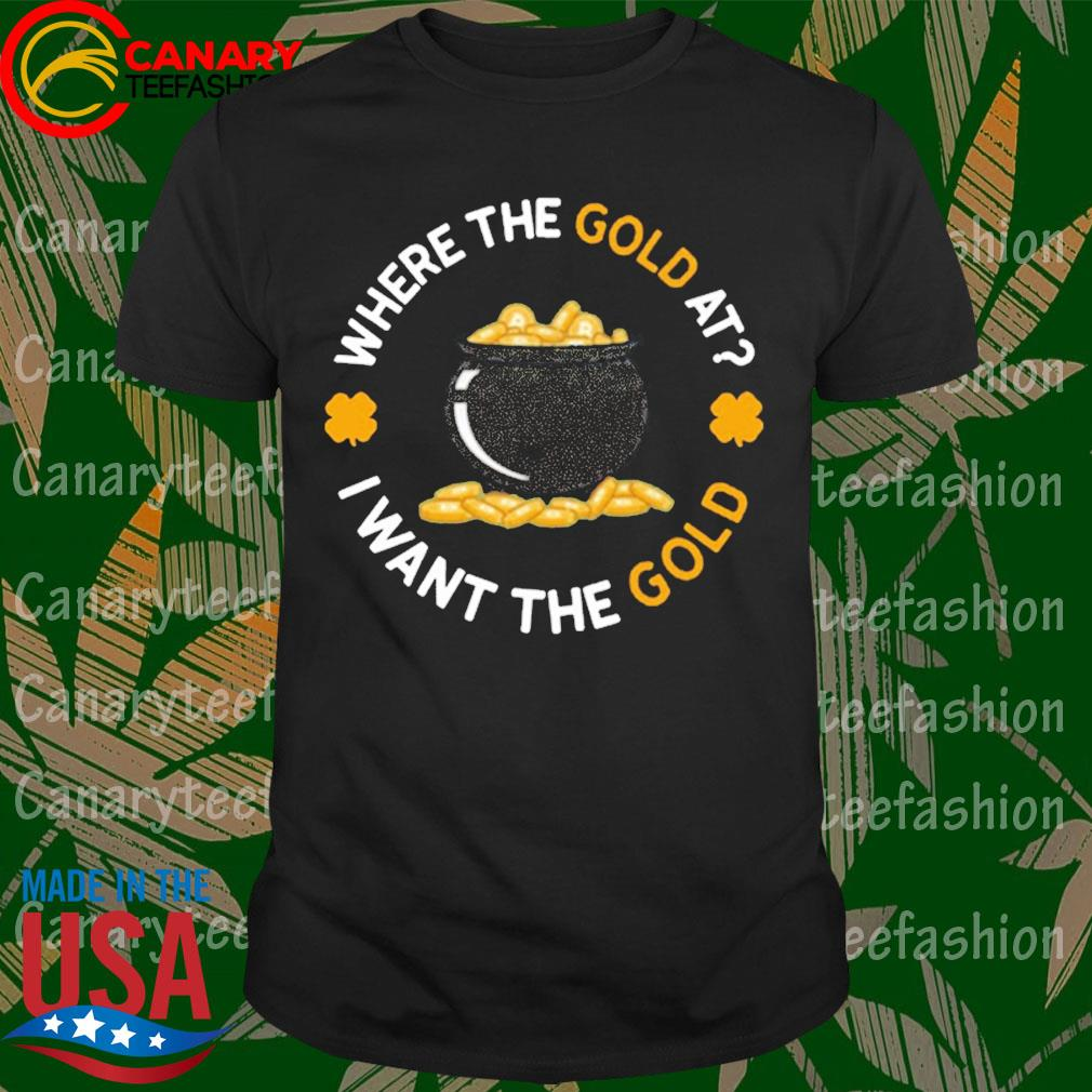 Where The Gold At I Want The Gold shirt