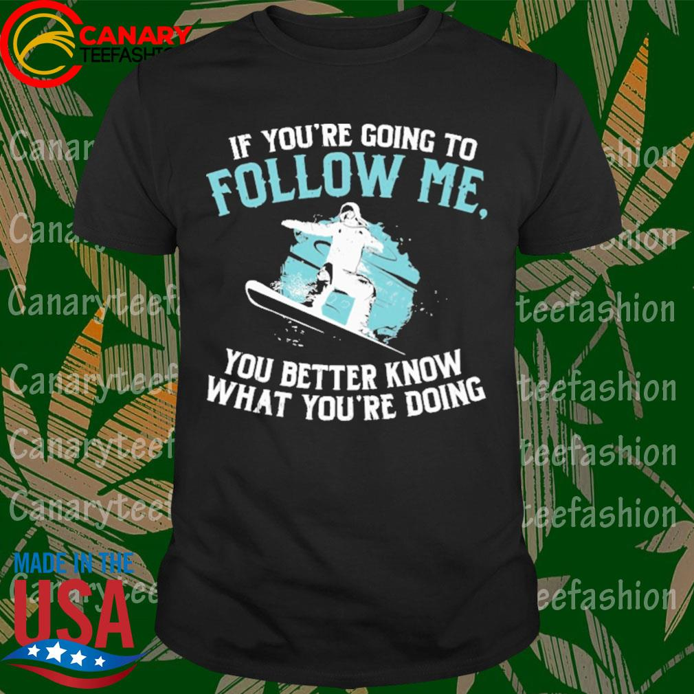 Snowboarding If You're going to follow me You better know that you're doing shirt