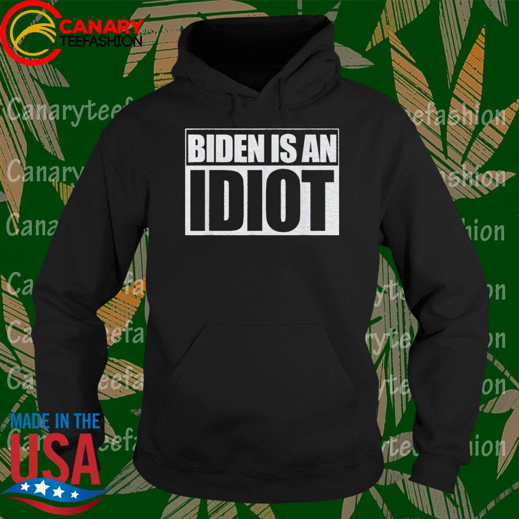 Biden is an Idiot Funny Anti Joe Biden Shirt Hoodie