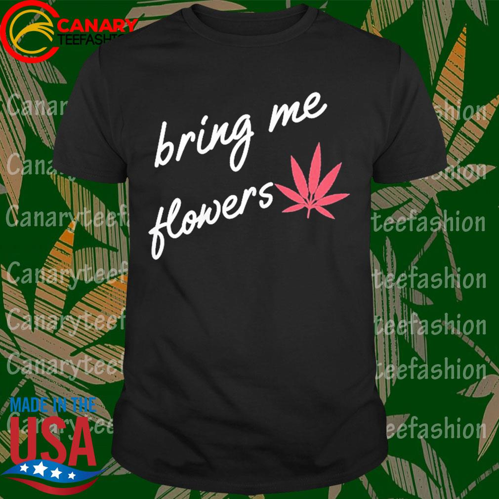 Bring me flowers funny marijuana for women 420 weed for her shirt