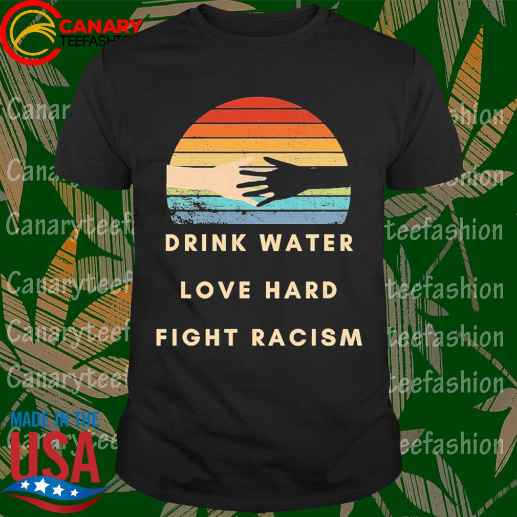 Drink water love hard fight racism retro shirt