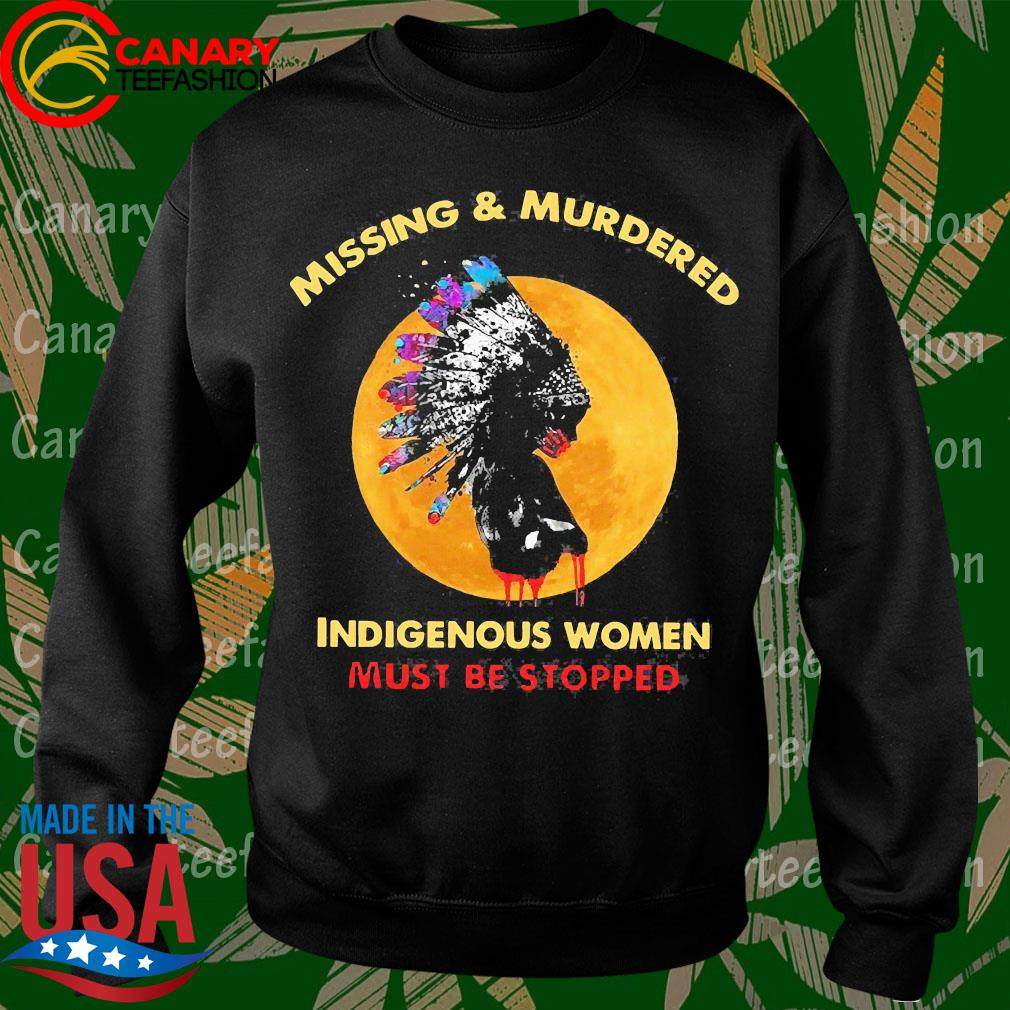 Native Missing and Murdered indigenous women must be stopped s Sweatshirt