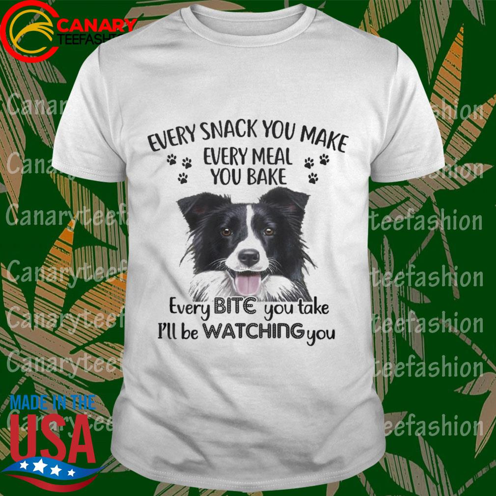 Border Collie Every snack You make every meal You bake every Bite You take I'll be Watching You shirt