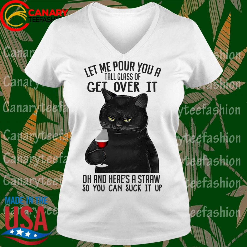 Cat let me pour You a tall glass of get over it oh and here's a straw so You can suck it up s Ladytee