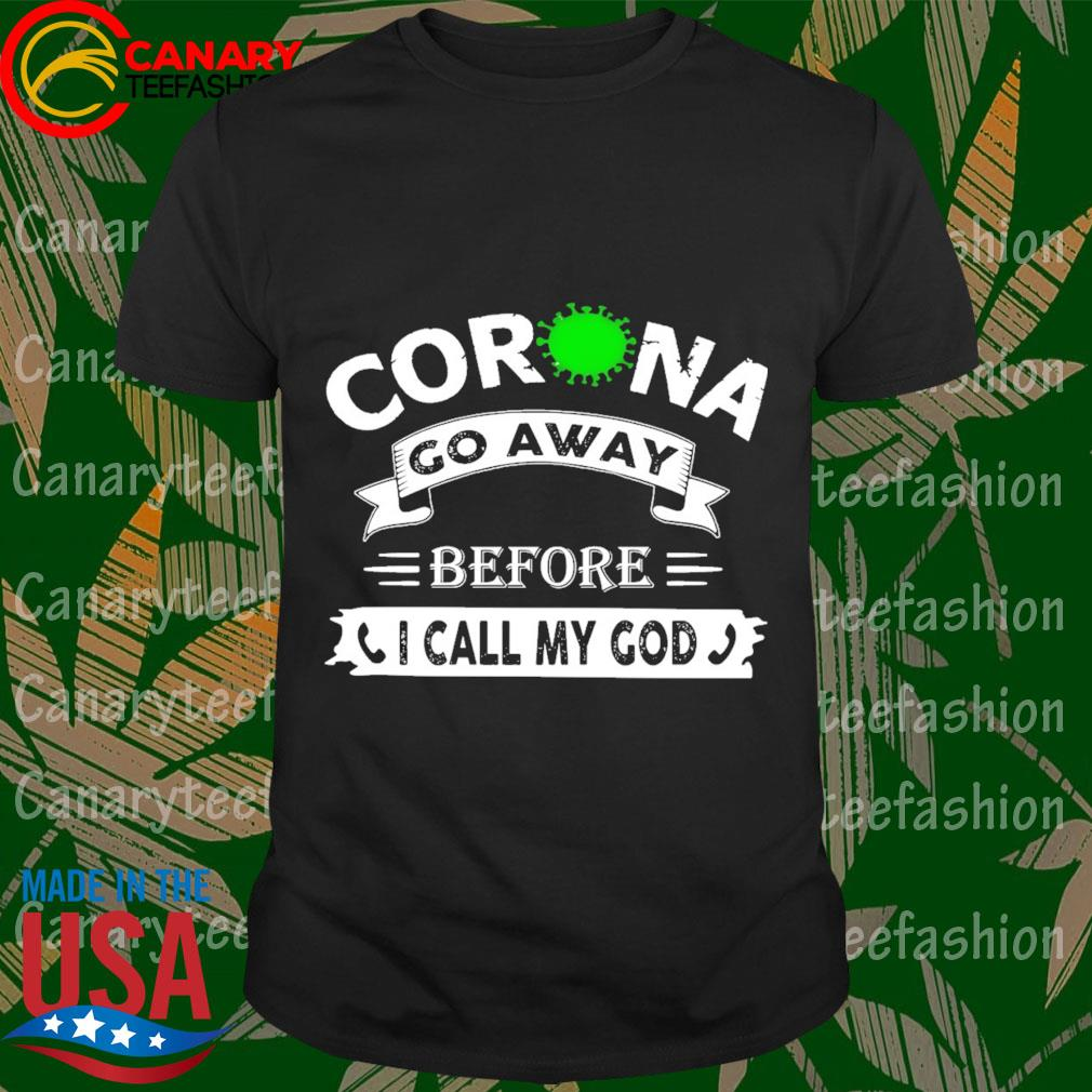 Corona go away Before I call My god shirt