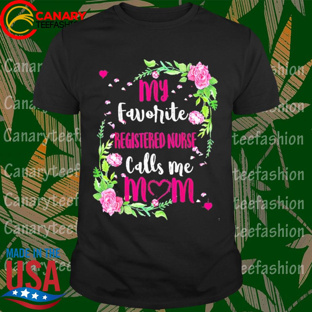 Flower My Favorite registered nurse Calls me Mom shirt
