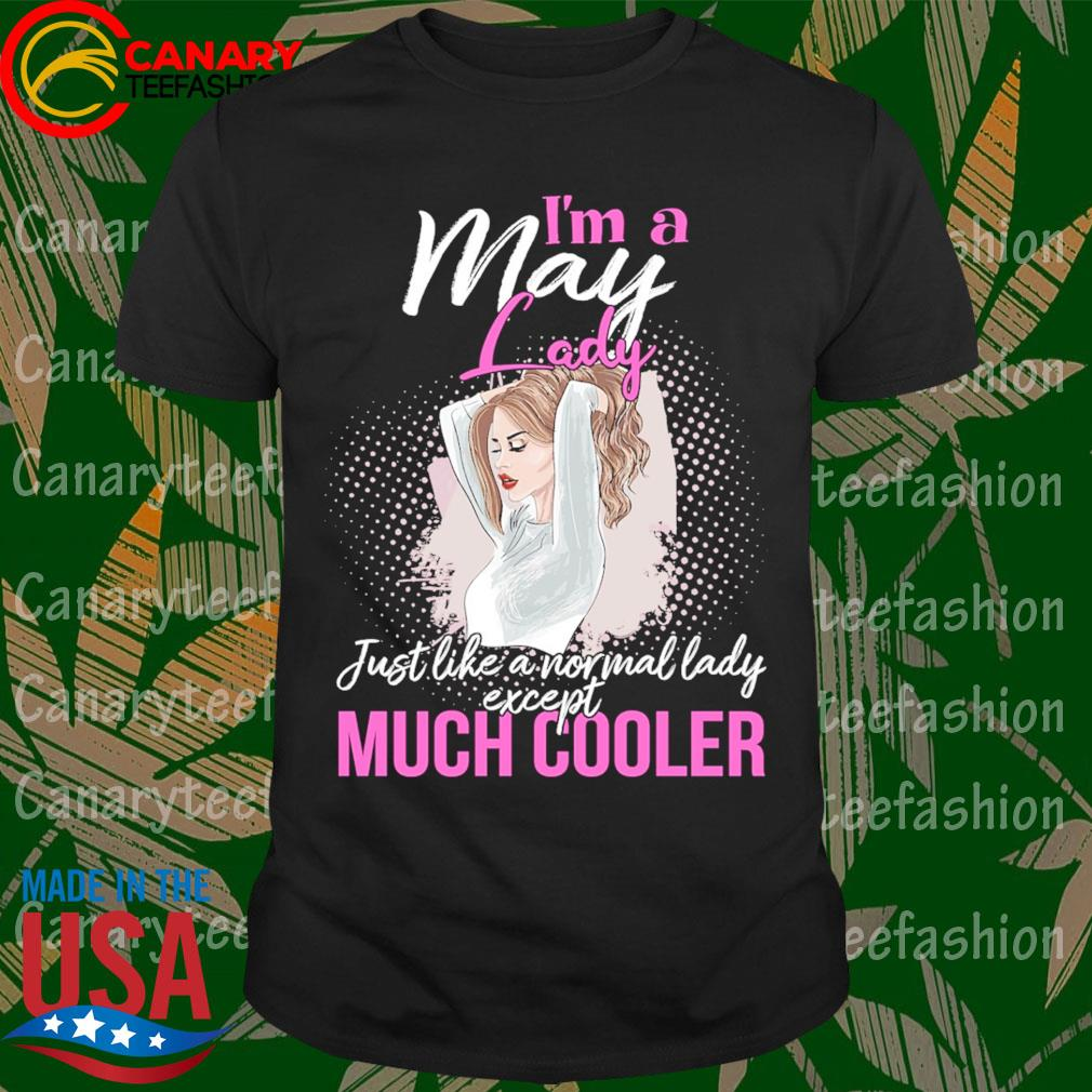 I'm a May lady just like a normal lady except Much Cooler shirt