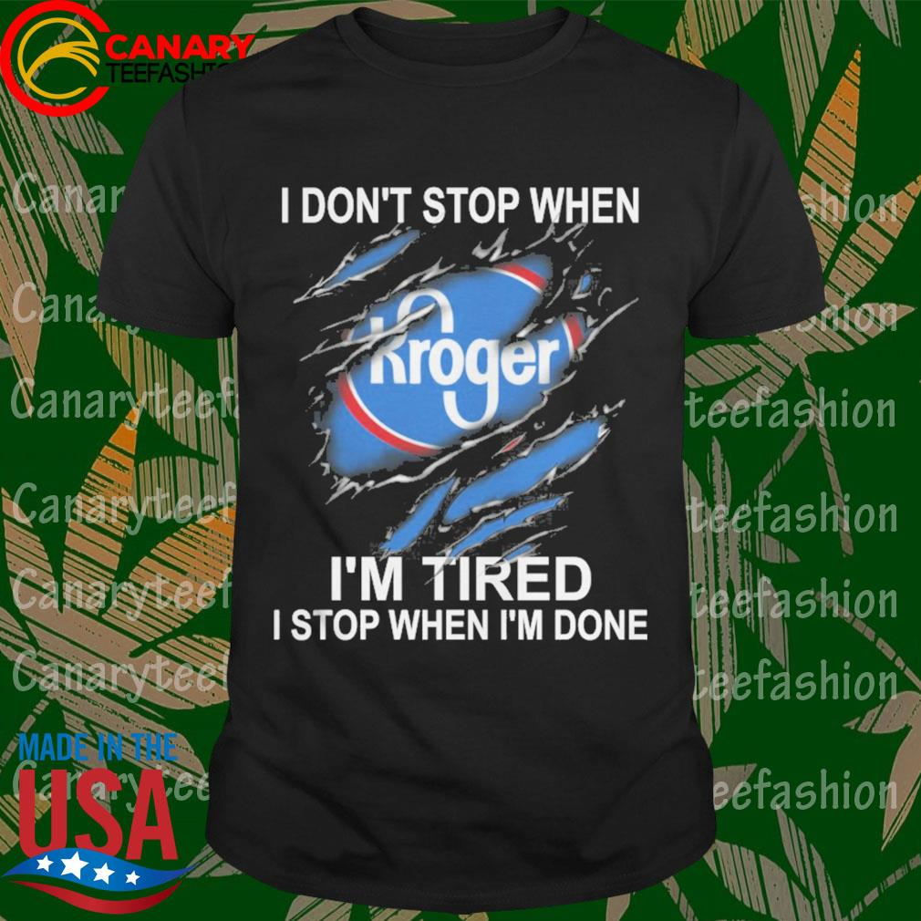Kroger I don't stop when I'm Tired I stop when I'm done shirt