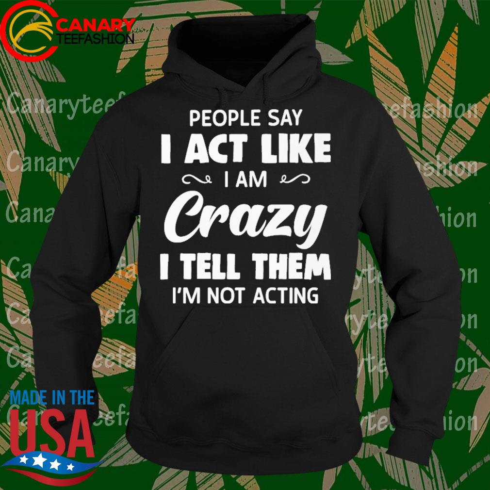 People say I act like I am Crazy I tell them I'm not acting s Hoodie