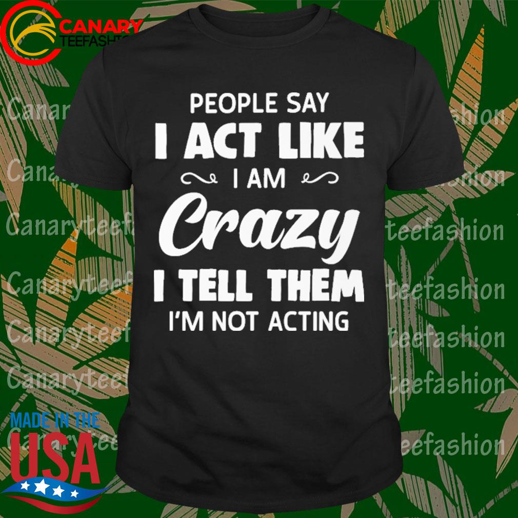 People say I act like I am Crazy I tell them I'm not acting shirt