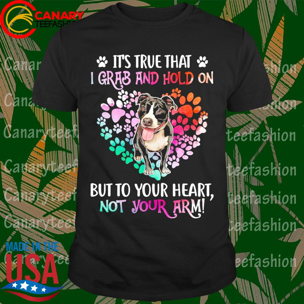 PitBull Dog Heart It's true that I Grab and Hold on but to your Heart not your arm shirt