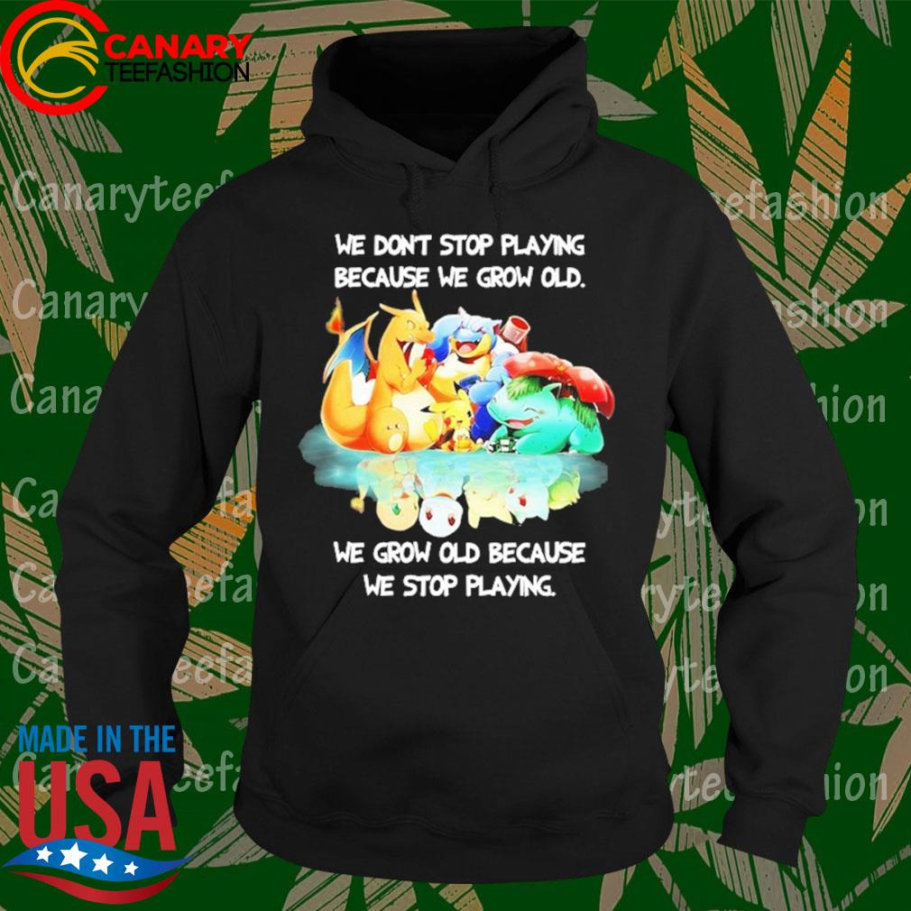 Pokemon We don't stop Playing because We grow old We grow old because We stop playing s Hoodie