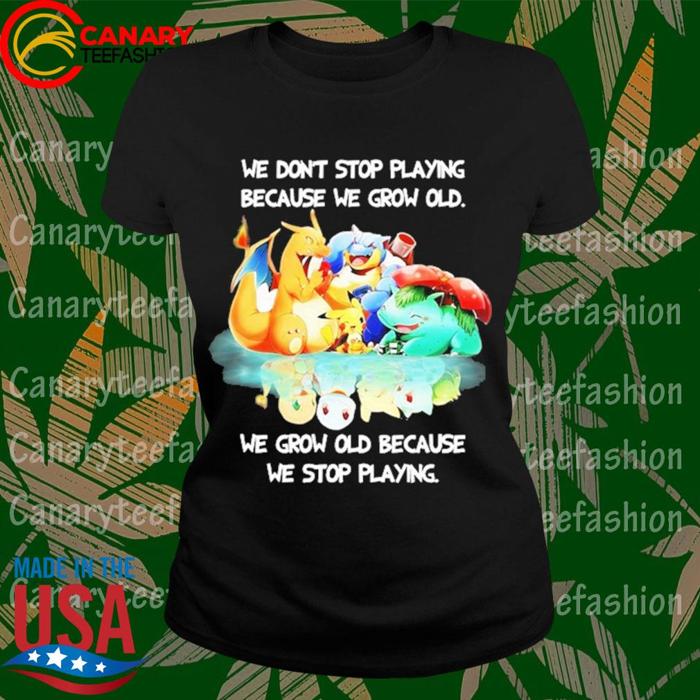 Pokemon We don't stop Playing because We grow old We grow old because We stop playing s LadyTee