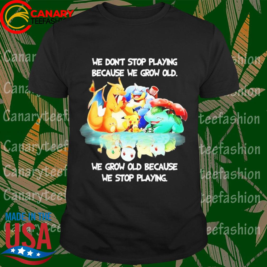 Pokemon We don't stop Playing because We grow old We grow old because We stop playing shirt