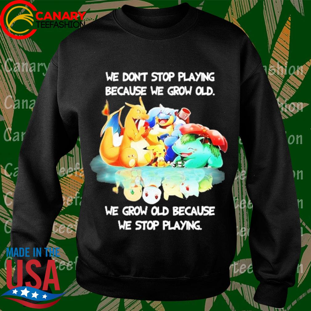 Pokemon We don't stop Playing because We grow old We grow old because We stop playing s Sweatshirt