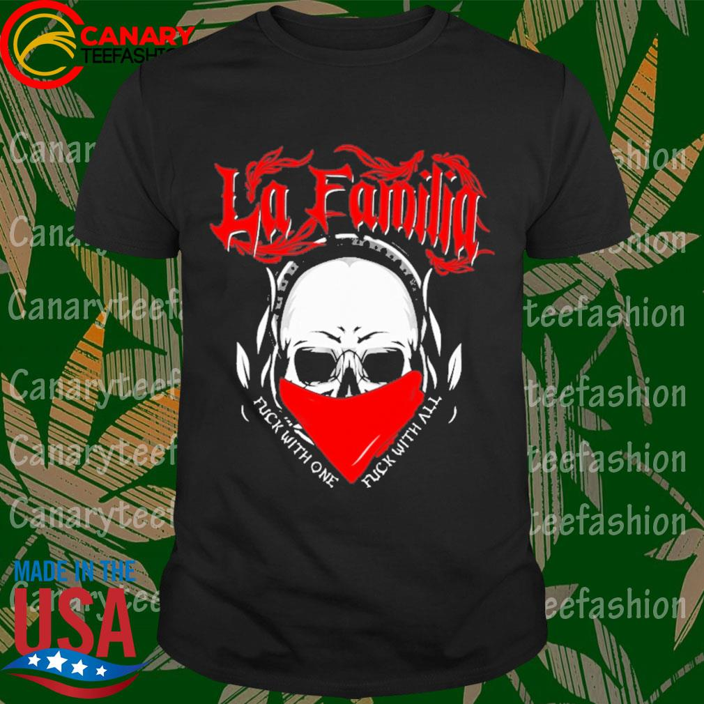 Skull La Familia Fuck with one Fuck with all shirt