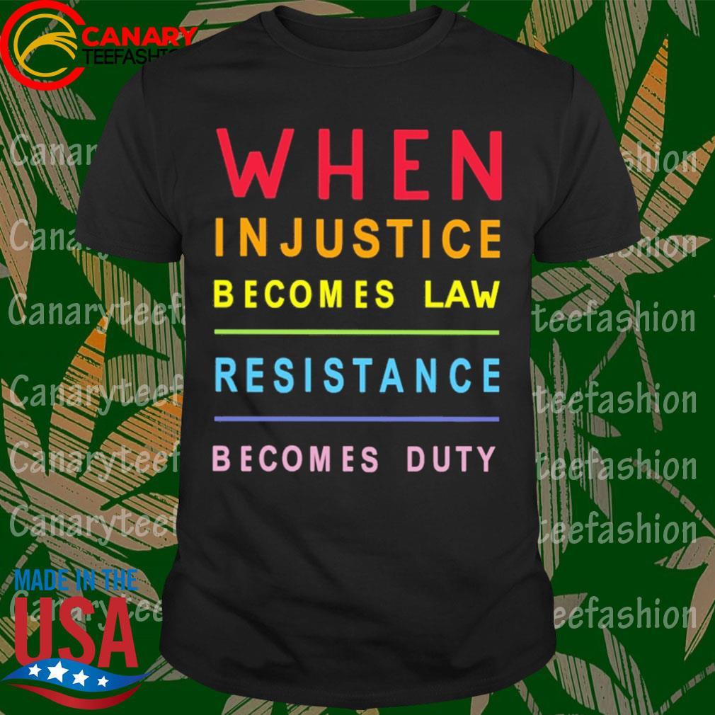 When in Justice becomes Law Resistance becomes duty shirt