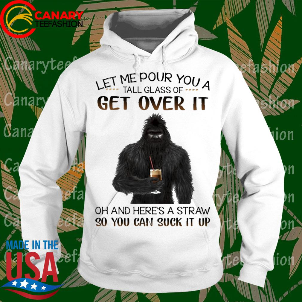 Bigfoot drink Coffee let me pour You a tall glass of get over it oh and here's a straw so You can suck it up s hoodie