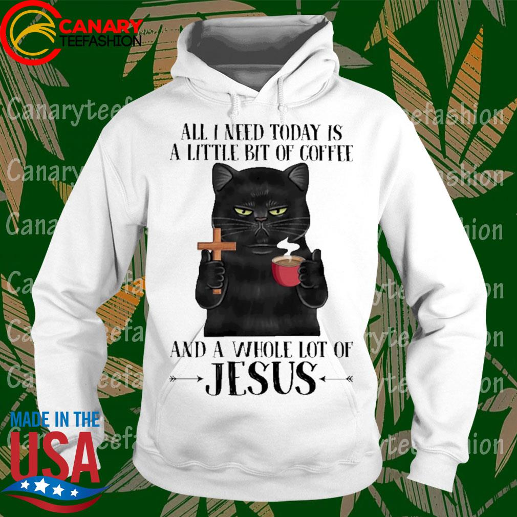Black Cat all I need today is a little bit of Coffee and a whole lot of Jesus s hoodie