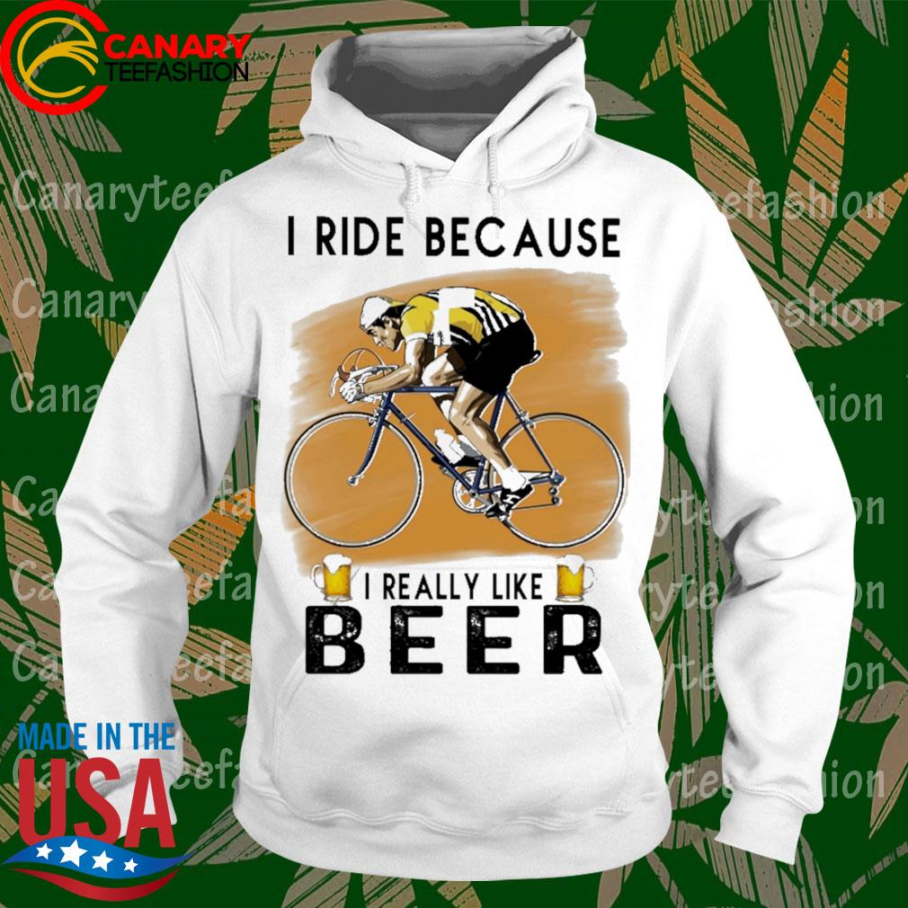 Cycling I ride because I really like Beer s hoodie