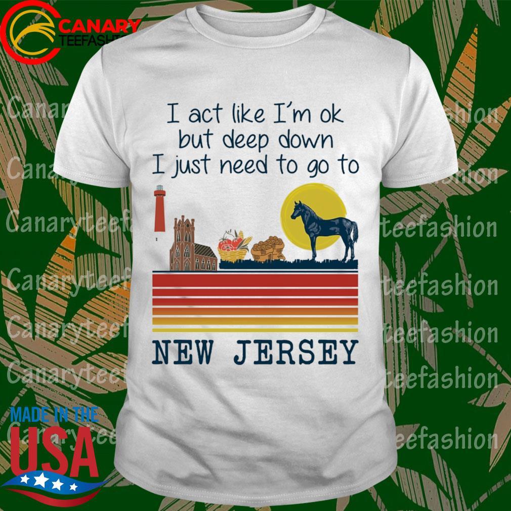 I ace live I'm ok but deep down I just need to go t New Jersey Retro shirt