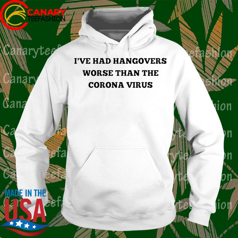 I've Had Hangovers Worse Than The Coronavirus Shirt hoodie