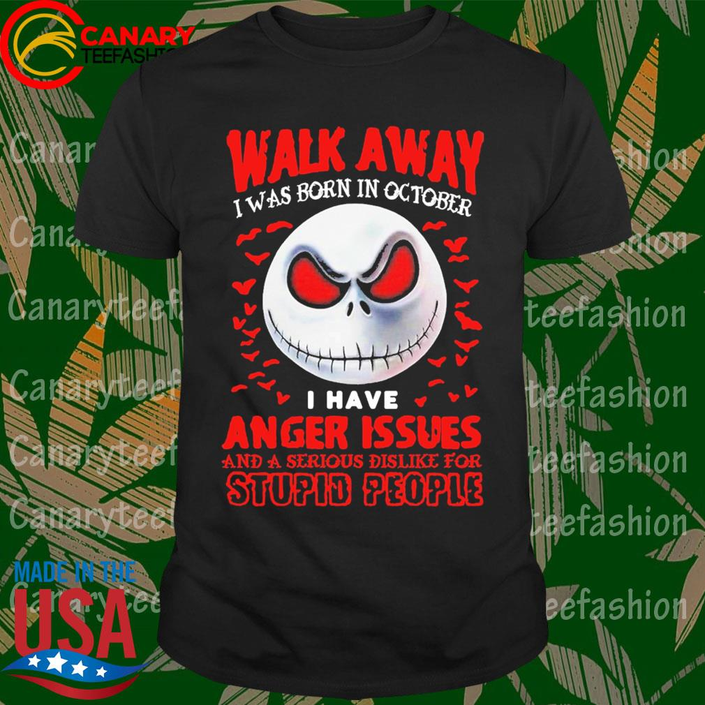 Jack Skellington face walk away I was born in october I have Anger Issues and a serious dislike for stupid people shirt