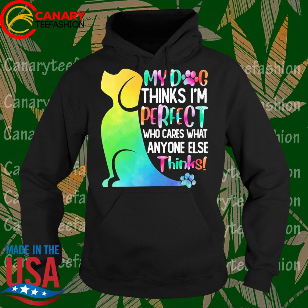 My Dog thinks I'm perfect who cares what anyone else thinks s Hoodie