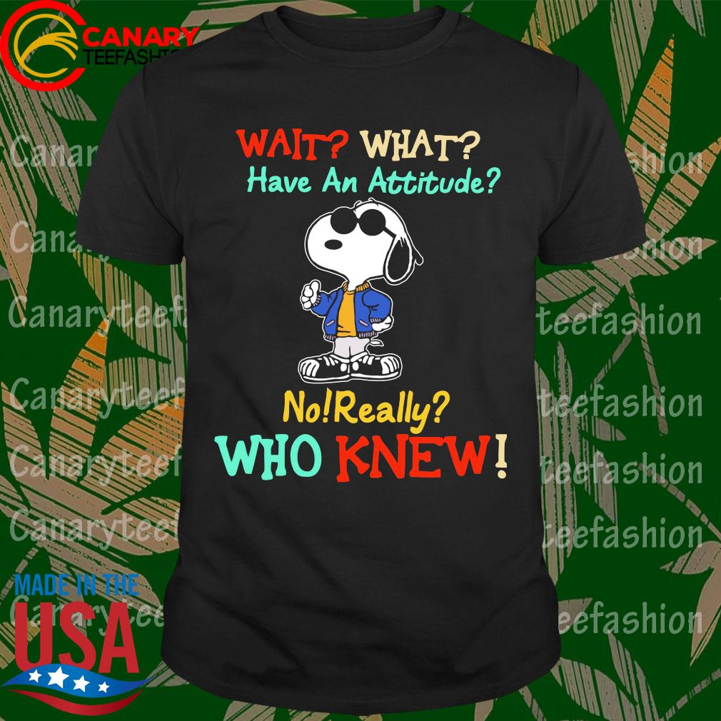 Snoopy wait what have an attitude no really who knew shirt