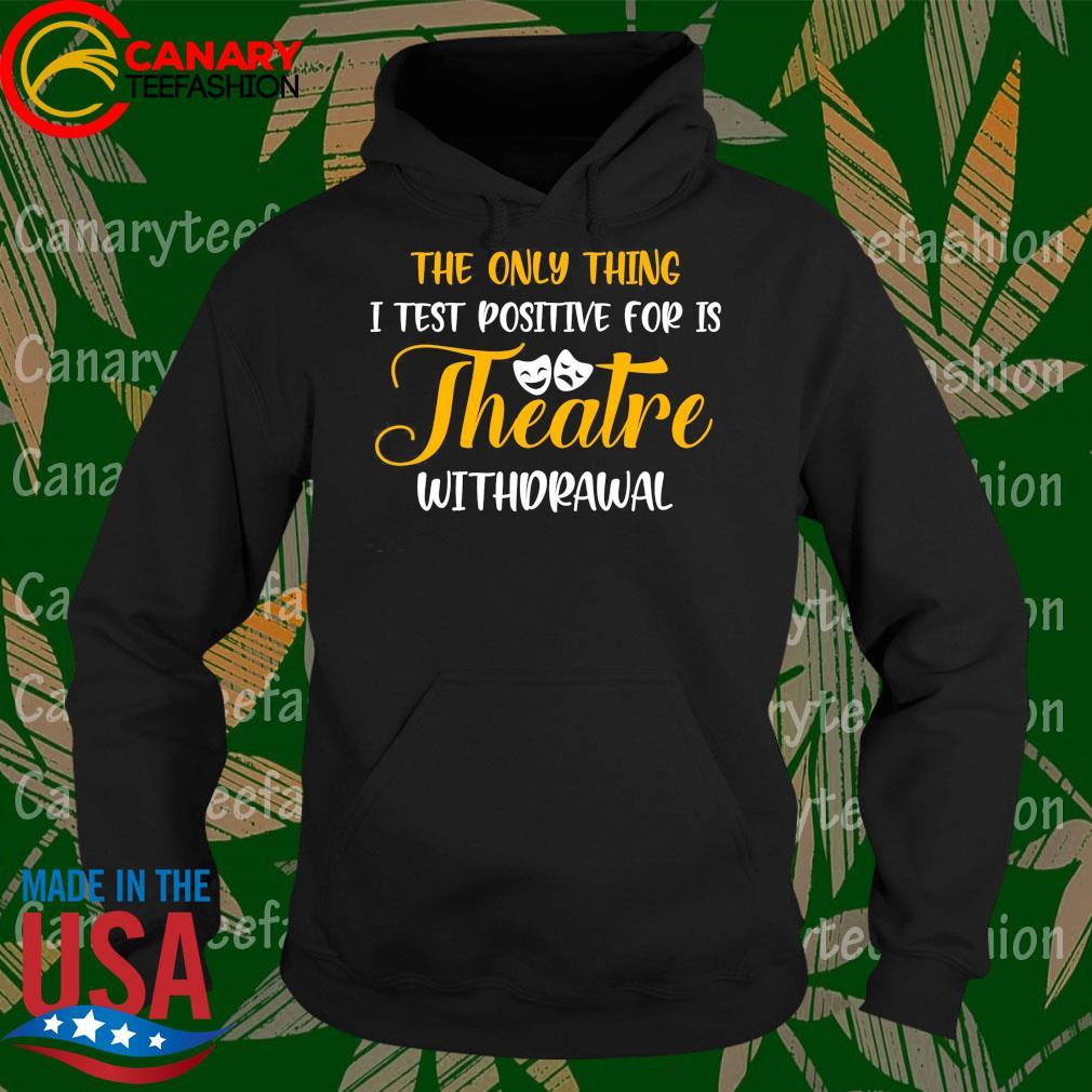 The only thing I test positive for is Theatre withdrawal s Hoodie