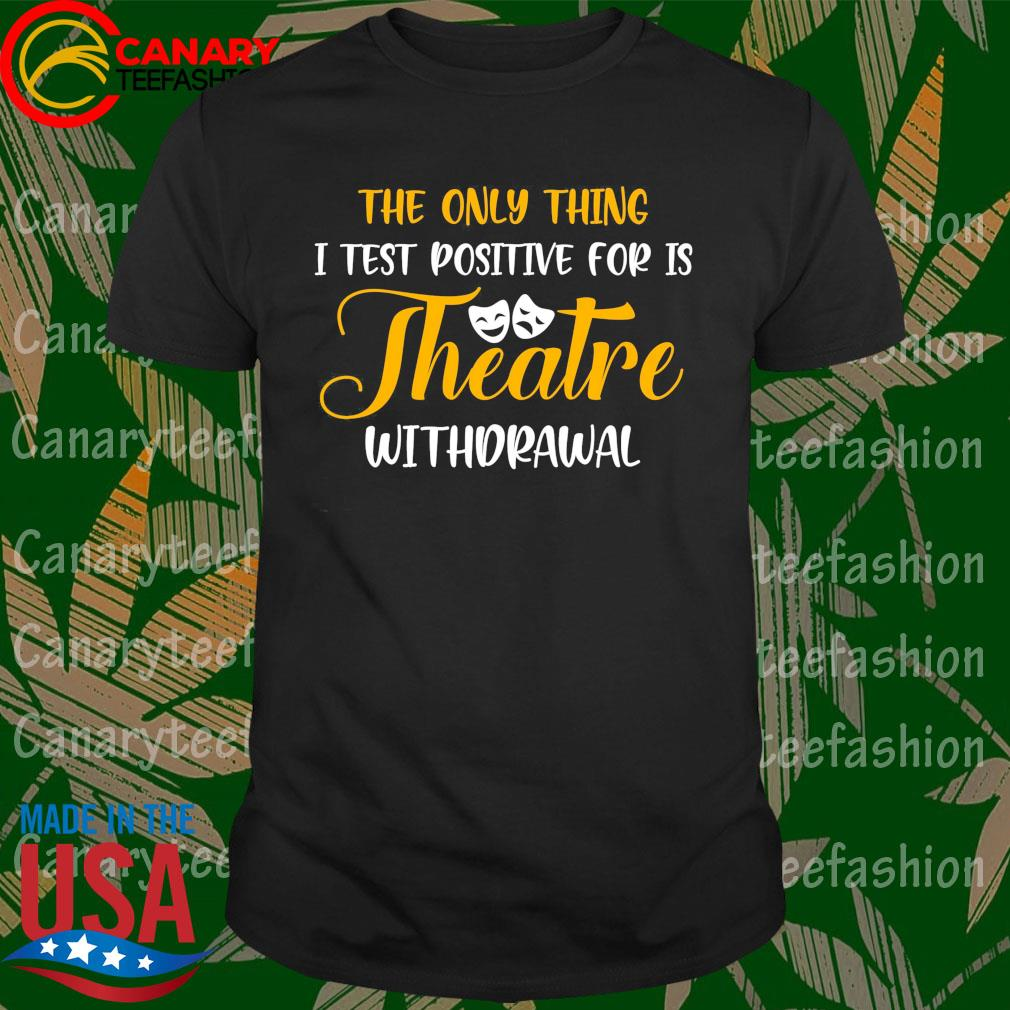 The only thing I test positive for is Theatre withdrawal shirt