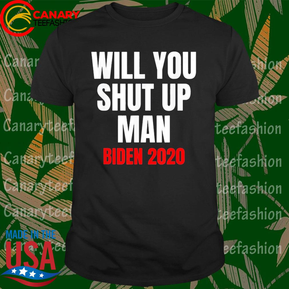 Will You shut up Man Joe Biden 2020 shirt