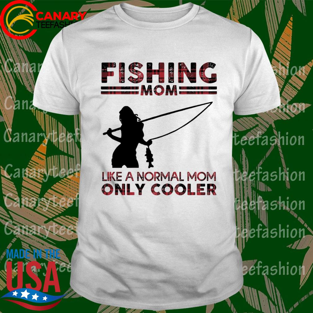 Fishing Mom like a normal Mom only Cooler shirt