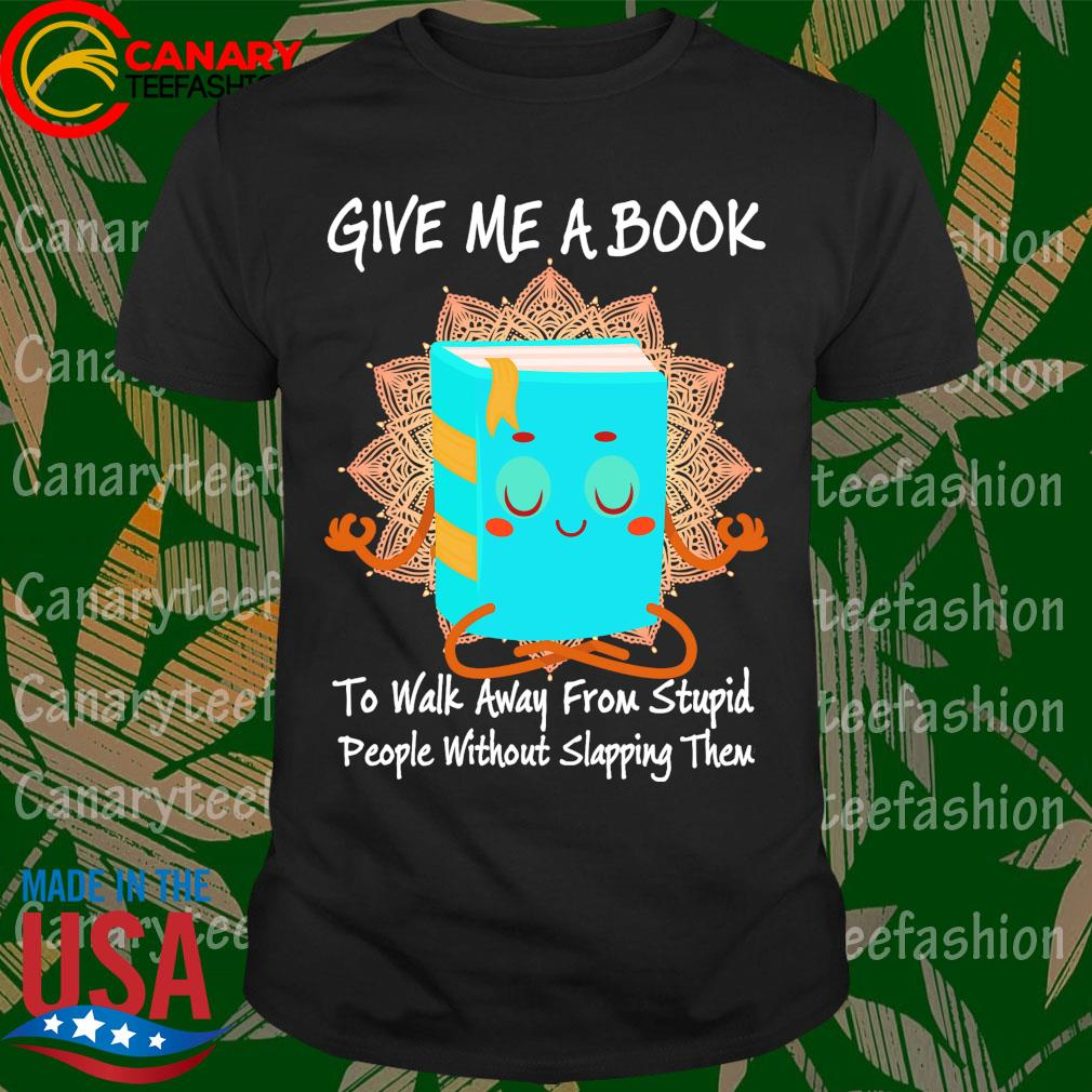 Give me a Book to walk away from stupid people without slapping them shirt