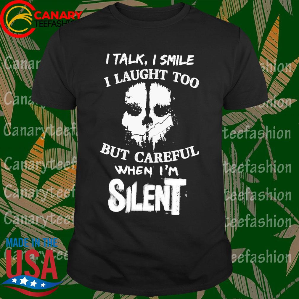 I talk I smile I laugh too but careful when I'm silent shirt