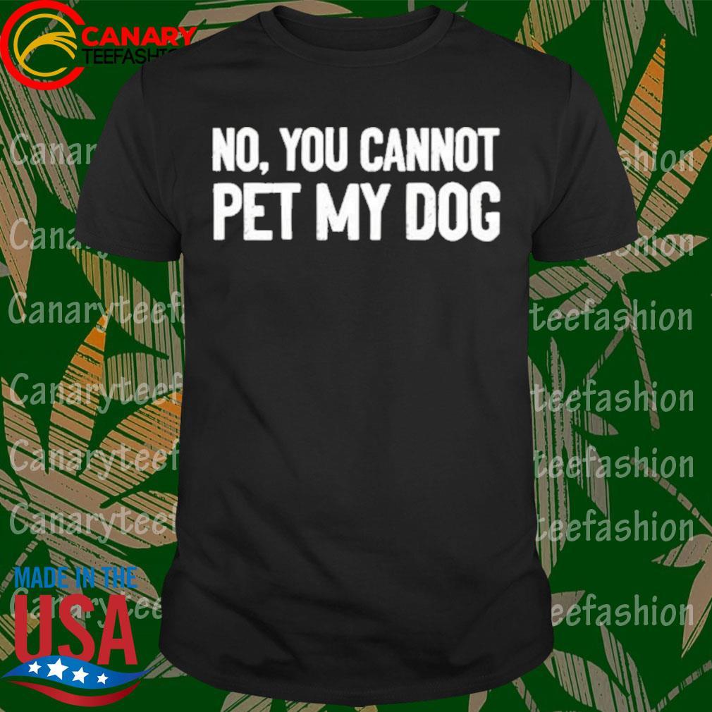 No You cannot pet My Dog shirt