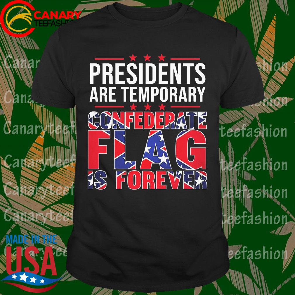 Presidents are temporary Confederate Flag is forever shirt