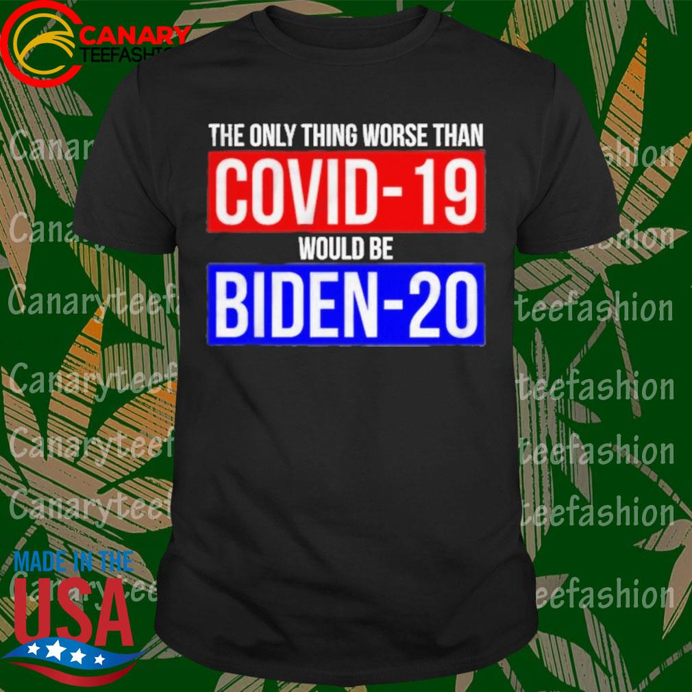 The only thing worse than Covid 19 world be Biden 20 shirt
