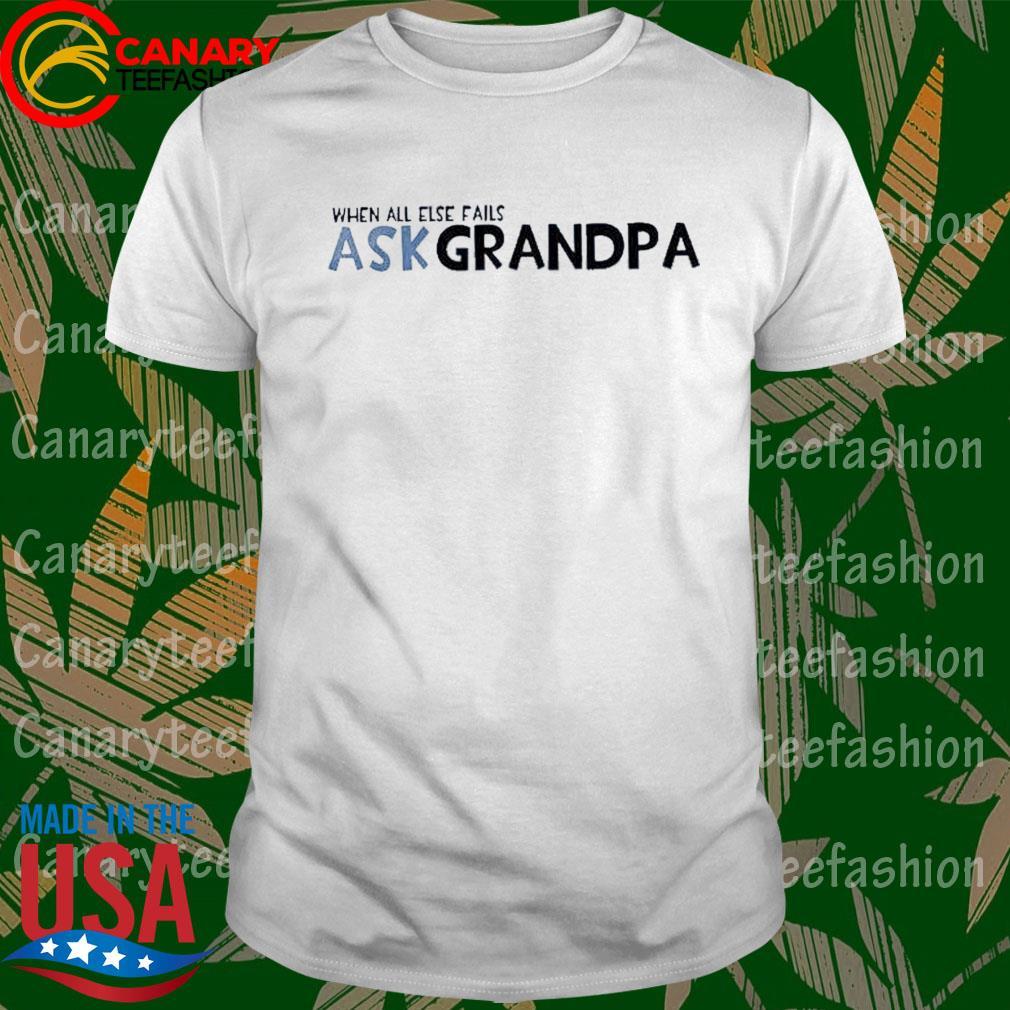 When all else fails ask grandpa shirt