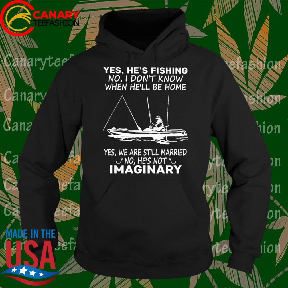 Yes He's Fishing no I don't know when he'll be home Yes we are still married no he's not Imaginary s Hoodie