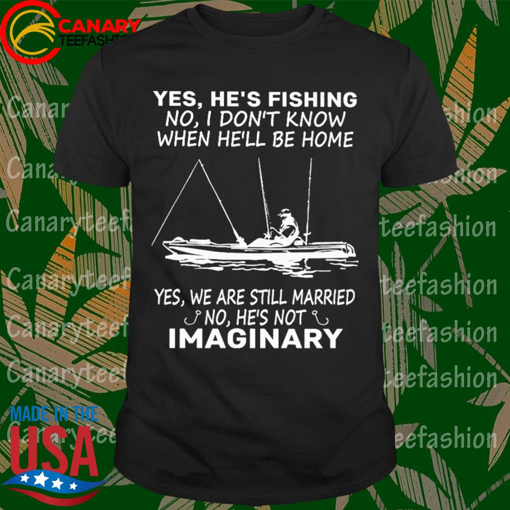 Yes He's Fishing no I don't know when he'll be home Yes we are still married no he's not Imaginary shirt
