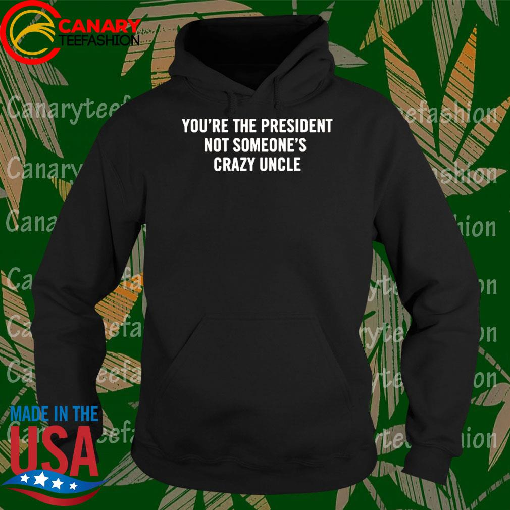 You're The President Not Someone's Crazy Uncle 2020 s Hoodie