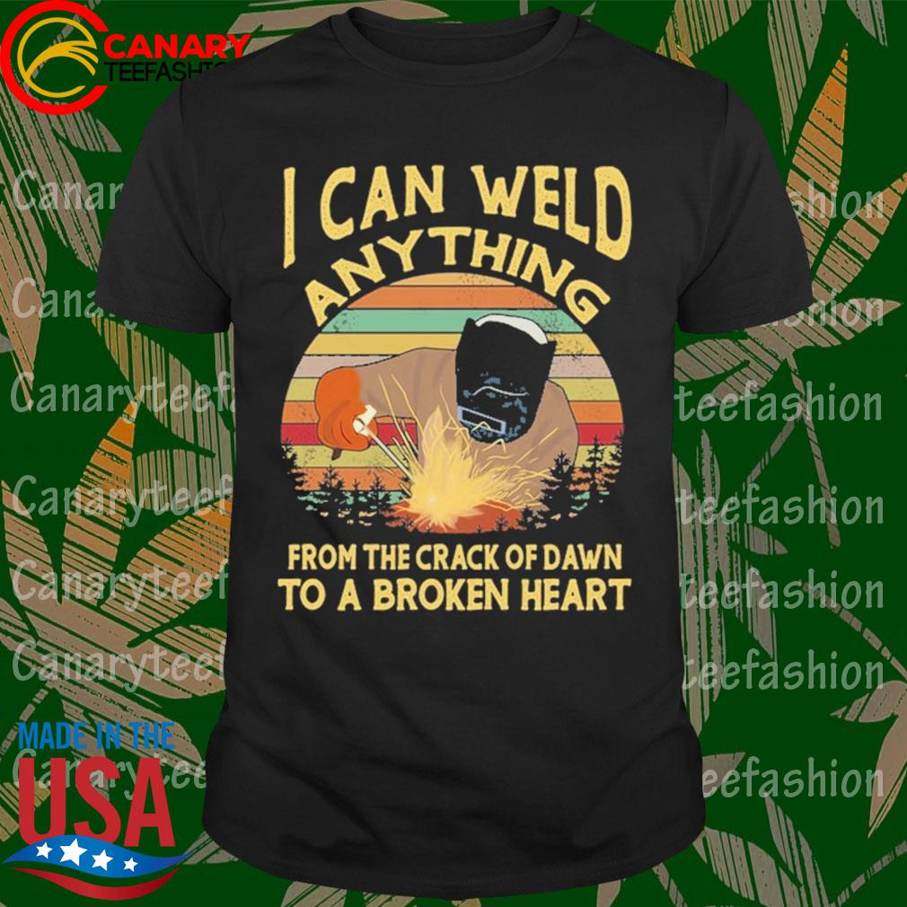 Welder I can weld anything from the crack of dawn to be broken heart vintage shirt